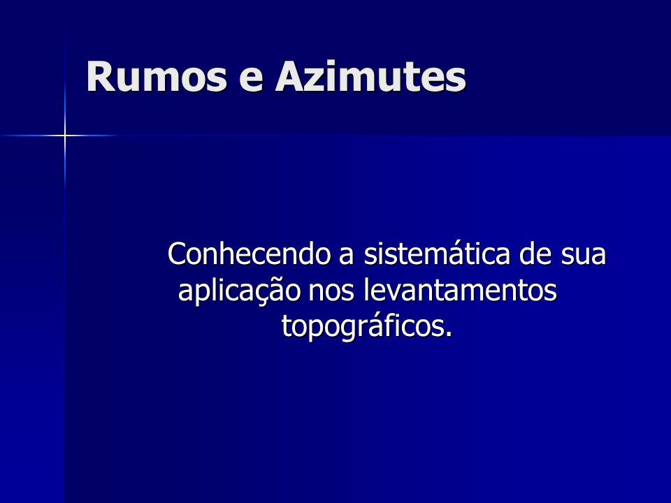 Rumos e Azimutes Conhecendo a sistemática de sua aplicação nos levantamentos topográficos.