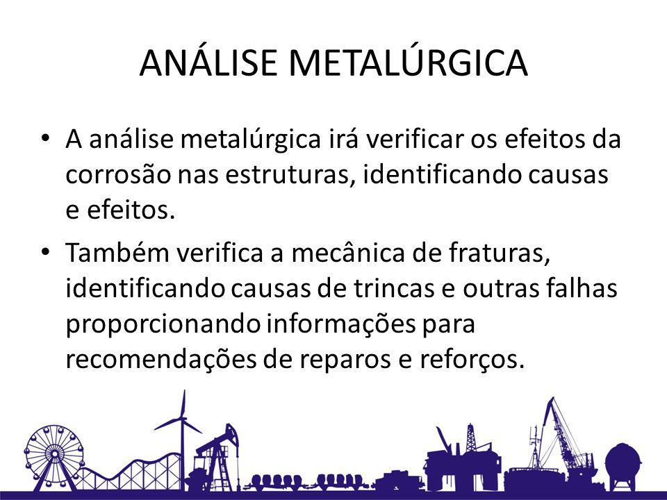 ANÁLISE METALÚRGICA A análise metalúrgica irá verificar os efeitos da corrosão nas estruturas, identificando causas e efeitos.