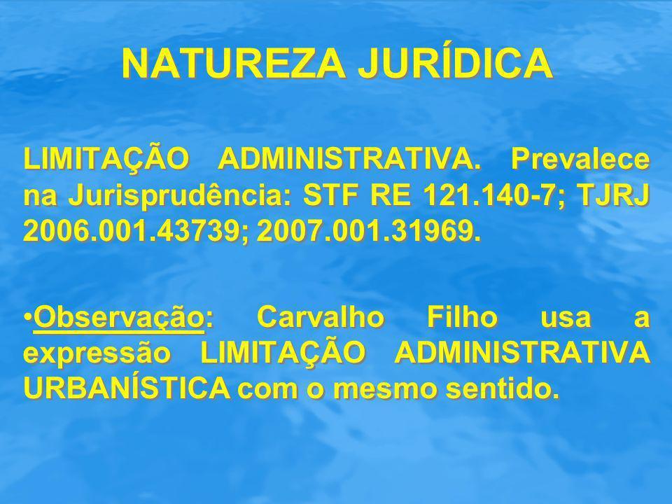 NATUREZA JURÍDICA LIMITAÇÃO ADMINISTRATIVA. Prevalece na Jurisprudência: STF RE 121.140-7; TJRJ 2006.001.43739; 2007.001.31969.