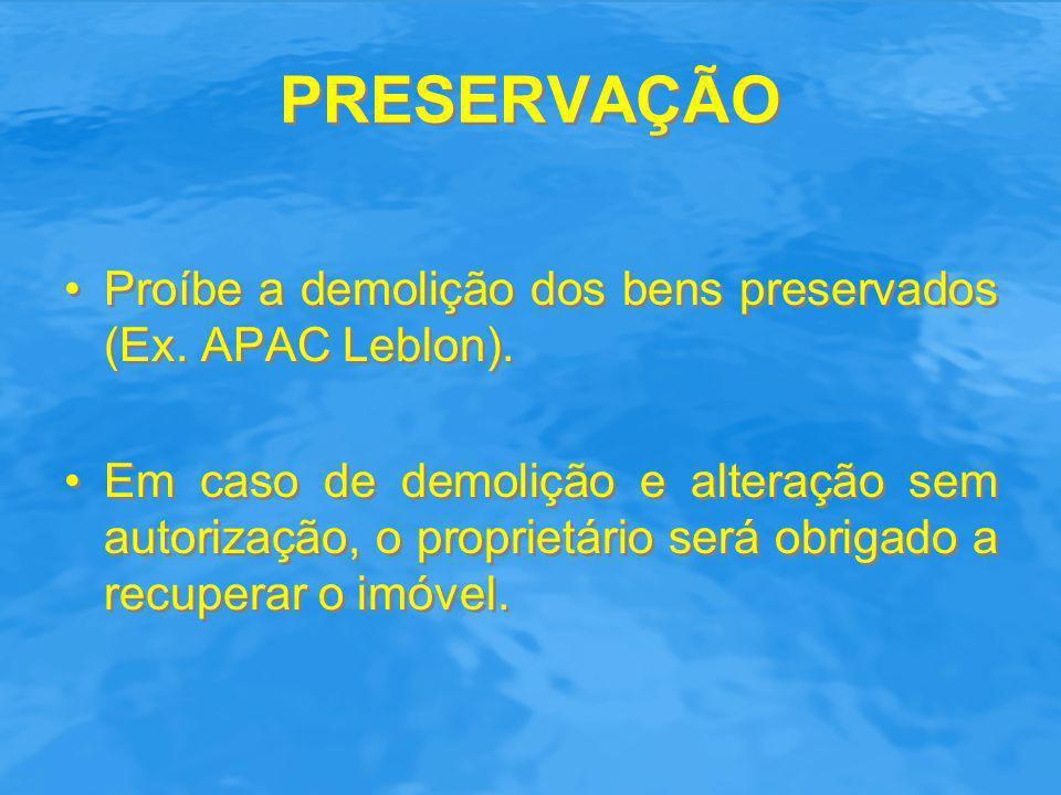 PRESERVAÇÃO Proíbe a demolição dos bens preservados (Ex. APAC Leblon).