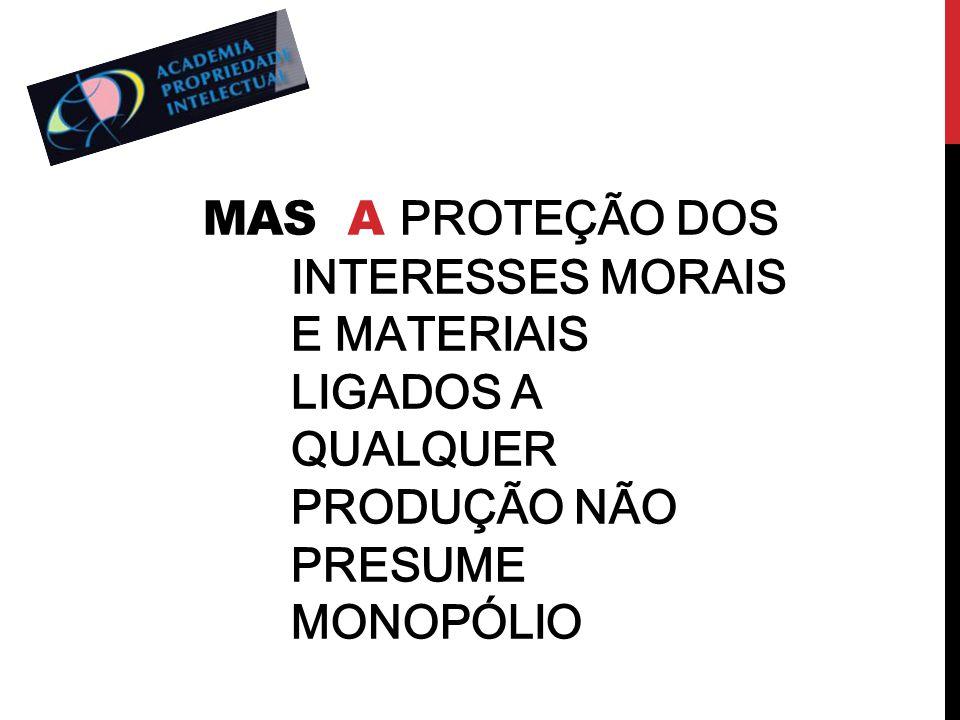 MAS A PROTEÇÃO DOS INTERESSES MORAIS E MATERIAIS LIGADOS A QUALQUER PRODUÇÃO NÃO PRESUME MONOPÓLIO