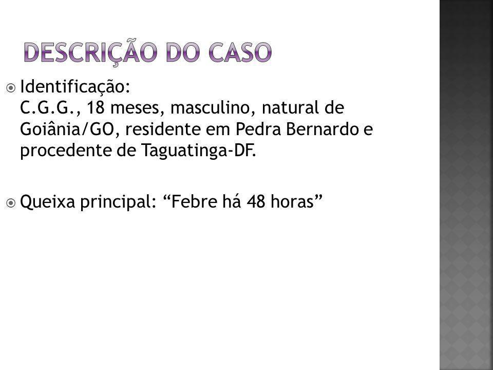 Descrição do Caso Identificação: C.G.G., 18 meses, masculino, natural de Goiânia/GO, residente em Pedra Bernardo e procedente de Taguatinga-DF.