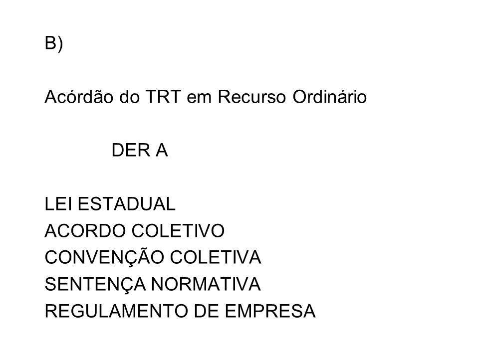 B) Acórdão do TRT em Recurso Ordinário. DER A. LEI ESTADUAL. ACORDO COLETIVO. CONVENÇÃO COLETIVA.