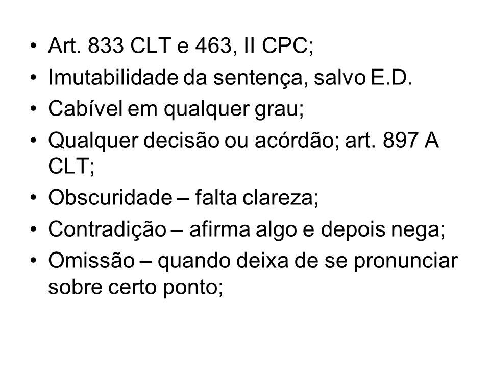 Art. 833 CLT e 463, II CPC; Imutabilidade da sentença, salvo E.D. Cabível em qualquer grau; Qualquer decisão ou acórdão; art. 897 A CLT;