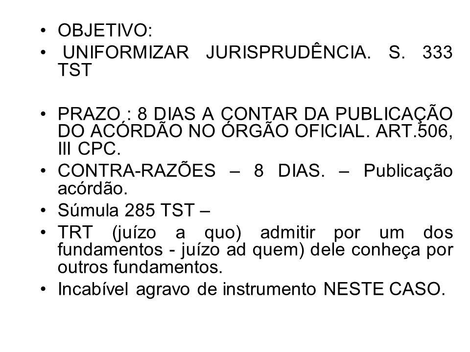 OBJETIVO: UNIFORMIZAR JURISPRUDÊNCIA. S. 333 TST. PRAZO : 8 DIAS A CONTAR DA PUBLICAÇÃO DO ACÓRDÃO NO ÓRGÃO OFICIAL. ART.506, III CPC.