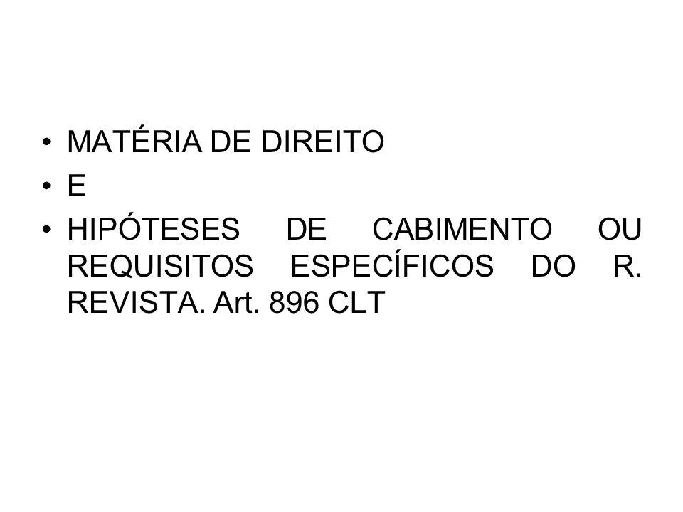 MATÉRIA DE DIREITO E HIPÓTESES DE CABIMENTO OU REQUISITOS ESPECÍFICOS DO R. REVISTA. Art. 896 CLT