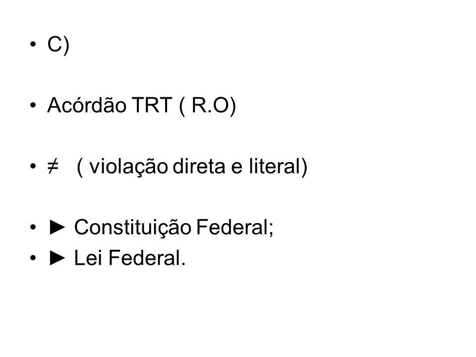 C) Acórdão TRT ( R.O) ≠ ( violação direta e literal) ► Constituição Federal; ► Lei Federal.