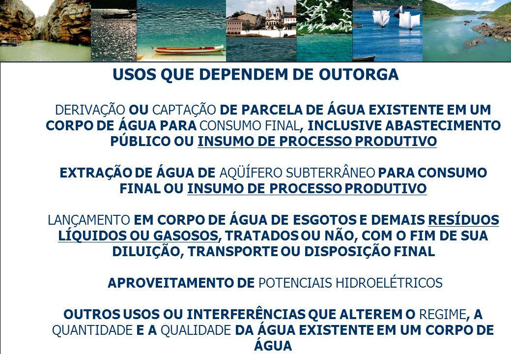 USOS QUE DEPENDEM DE OUTORGA DERIVAÇÃO OU CAPTAÇÃO DE PARCELA DE ÁGUA EXISTENTE EM UM CORPO DE ÁGUA PARA CONSUMO FINAL, INCLUSIVE ABASTECIMENTO PÚBLICO OU INSUMO DE PROCESSO PRODUTIVO EXTRAÇÃO DE ÁGUA DE AQÜÍFERO SUBTERRÂNEO PARA CONSUMO FINAL OU INSUMO DE PROCESSO PRODUTIVO LANÇAMENTO EM CORPO DE ÁGUA DE ESGOTOS E DEMAIS RESÍDUOS LÍQUIDOS OU GASOSOS, TRATADOS OU NÃO, COM O FIM DE SUA DILUIÇÃO, TRANSPORTE OU DISPOSIÇÃO FINAL APROVEITAMENTO DE POTENCIAIS HIDROELÉTRICOS OUTROS USOS OU INTERFERÊNCIAS QUE ALTEREM O REGIME, A QUANTIDADE E A QUALIDADE DA ÁGUA EXISTENTE EM UM CORPO DE ÁGUA