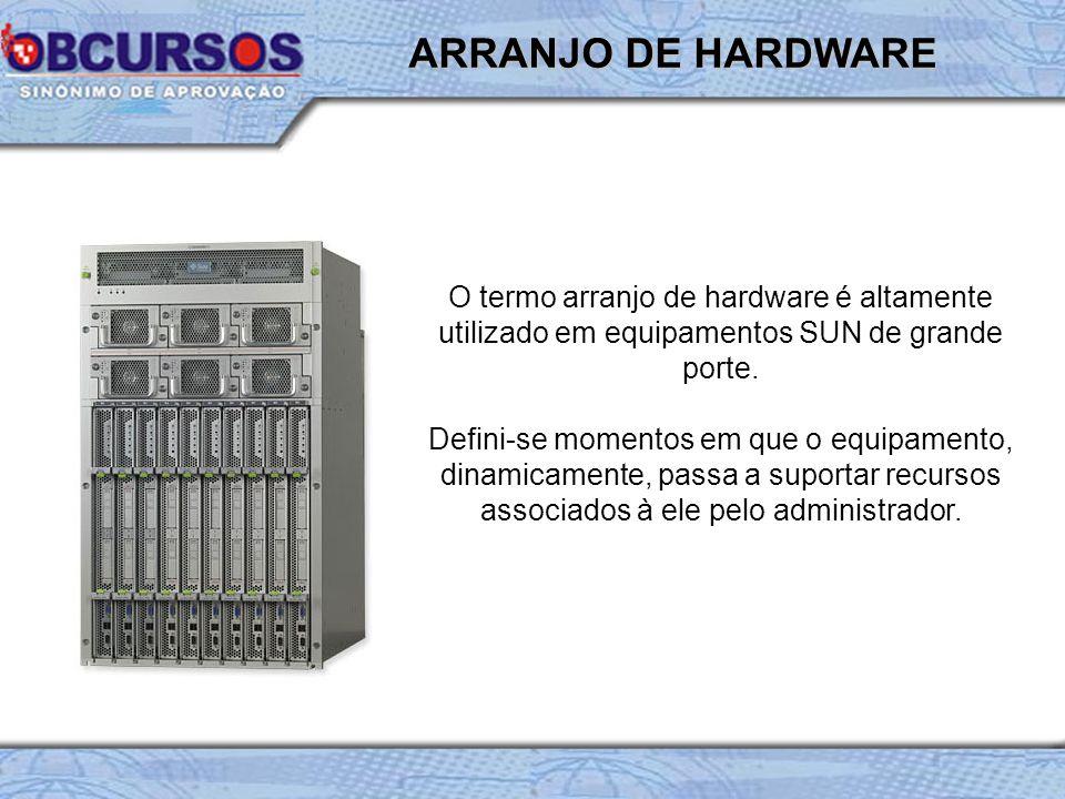 ARRANJO DE HARDWARE O termo arranjo de hardware é altamente utilizado em equipamentos SUN de grande porte.