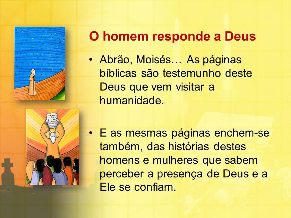 O homem responde a Deus Abrão, Moisés… As páginas bíblicas são testemunho deste Deus que vem visitar a humanidade.