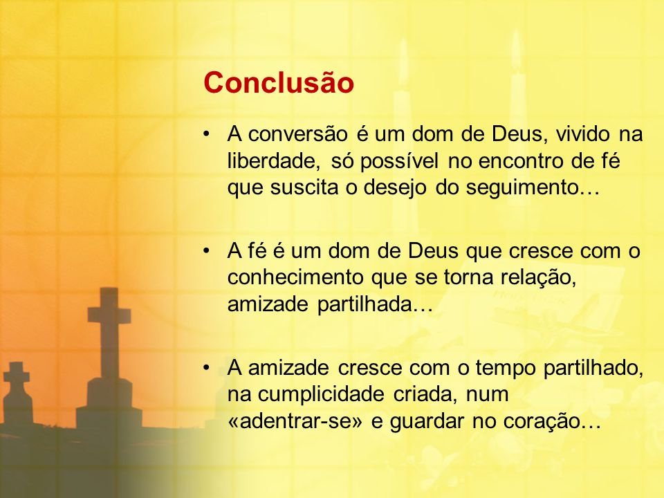 Conclusão A conversão é um dom de Deus, vivido na liberdade, só possível no encontro de fé que suscita o desejo do seguimento…