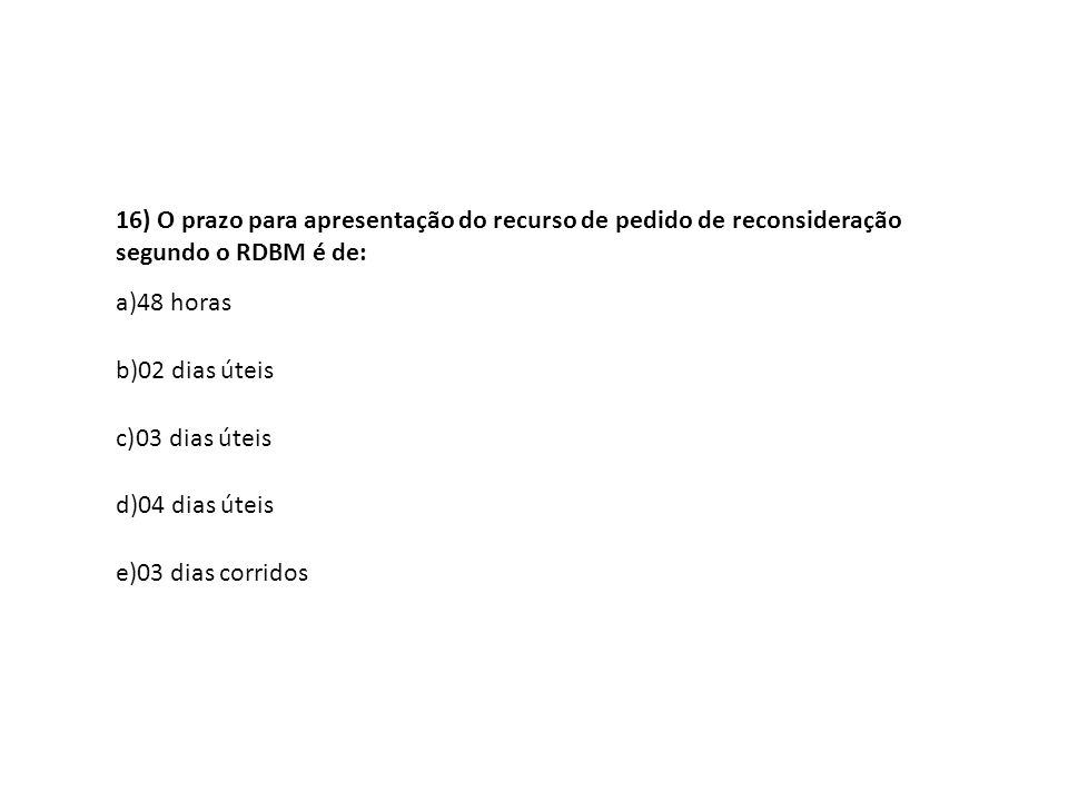 16) O prazo para apresentação do recurso de pedido de reconsideração segundo o RDBM é de: