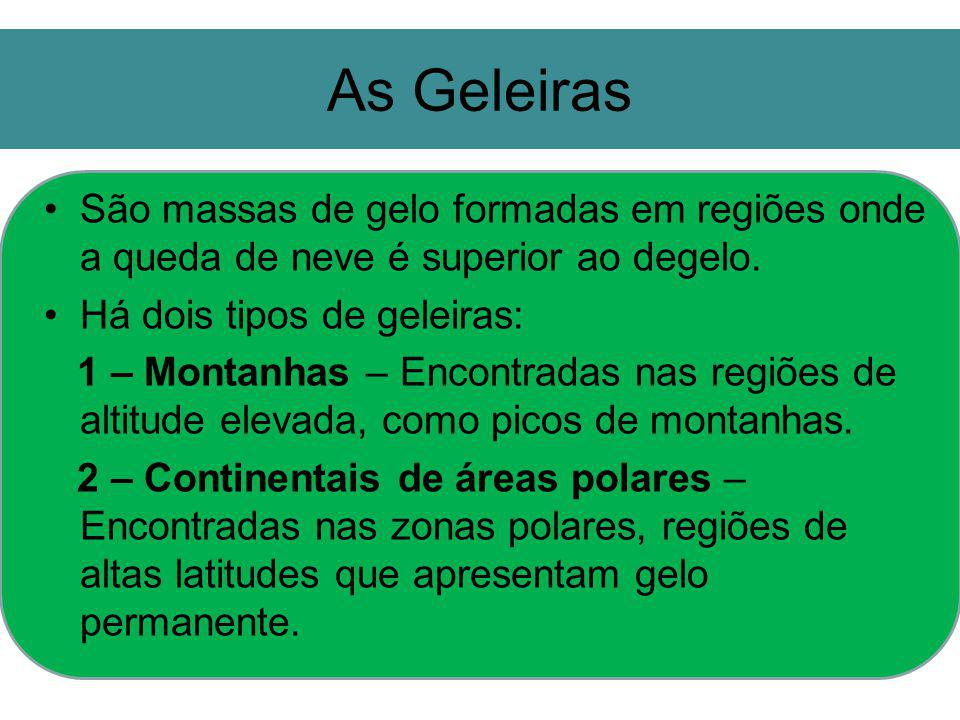 As Geleiras São massas de gelo formadas em regiões onde a queda de neve é superior ao degelo. Há dois tipos de geleiras: