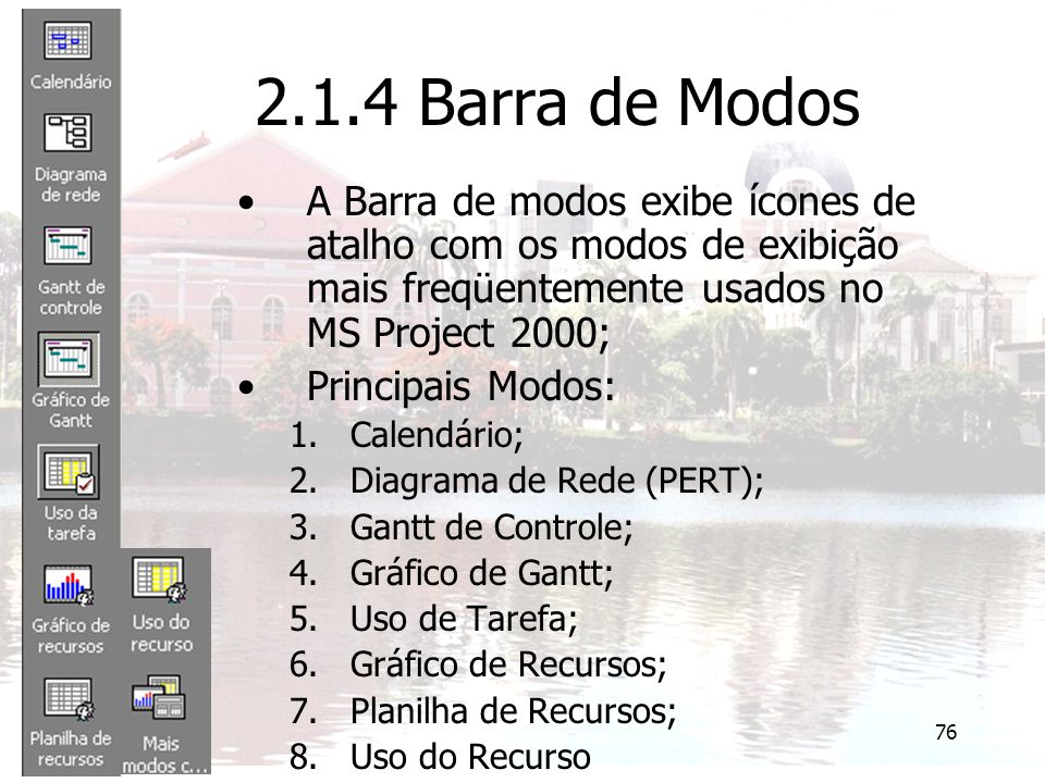 2.1.4 Barra de Modos A Barra de modos exibe ícones de atalho com os modos de exibição mais freqüentemente usados no MS Project 2000;