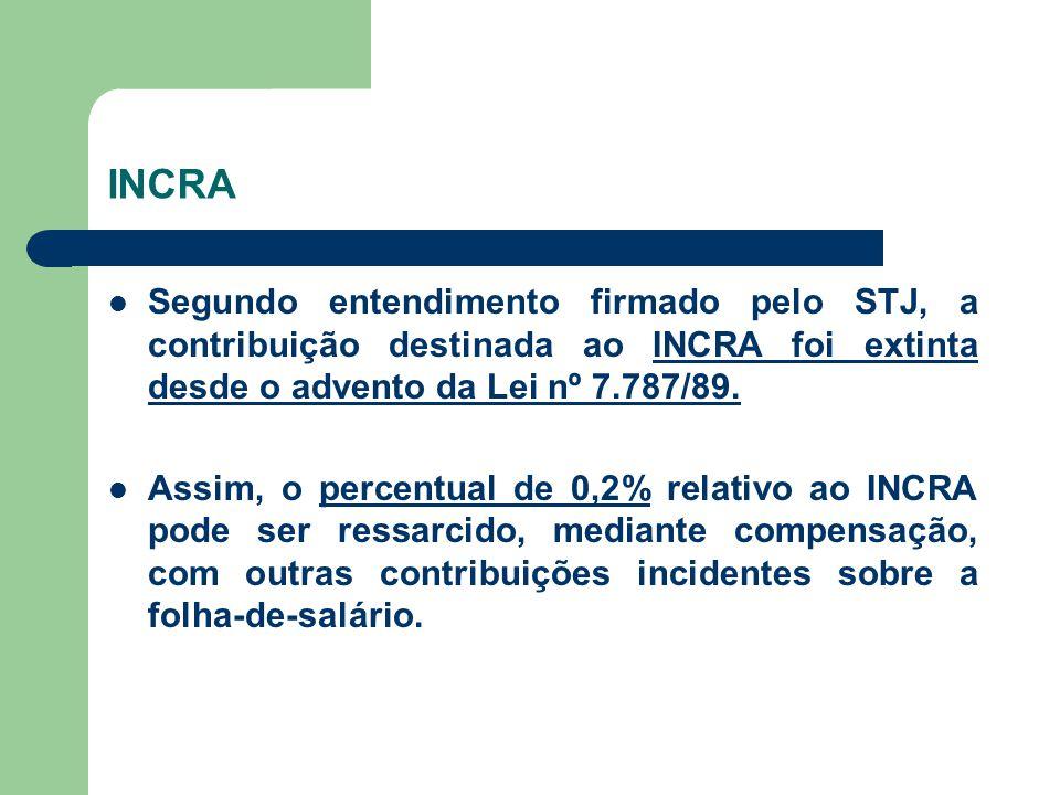 INCRA Segundo entendimento firmado pelo STJ, a contribuição destinada ao INCRA foi extinta desde o advento da Lei nº 7.787/89.