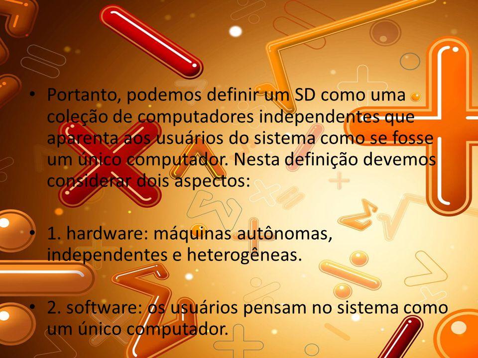 Portanto, podemos definir um SD como uma coleção de computadores independentes que aparenta aos usuários do sistema como se fosse um único computador. Nesta definição devemos considerar dois aspectos: