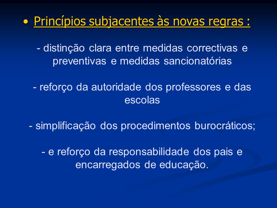 Princípios subjacentes às novas regras : - distinção clara entre medidas correctivas e preventivas e medidas sancionatórias - reforço da autoridade dos professores e das escolas - simplificação dos procedimentos burocráticos; - e reforço da responsabilidade dos pais e encarregados de educação.