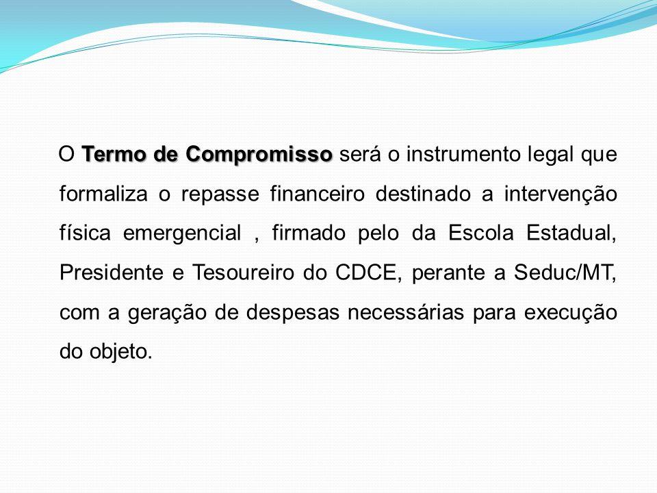 O Termo de Compromisso será o instrumento legal que formaliza o repasse financeiro destinado a intervenção física emergencial , firmado pelo da Escola Estadual, Presidente e Tesoureiro do CDCE, perante a Seduc/MT, com a geração de despesas necessárias para execução do objeto.