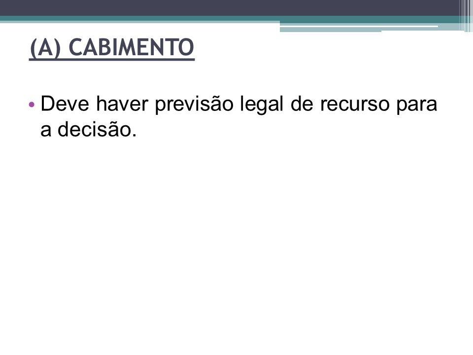 (A) CABIMENTO Deve haver previsão legal de recurso para a decisão.