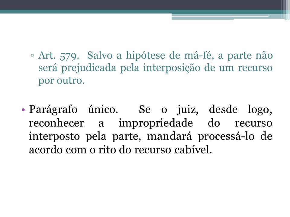 Art. 579. Salvo a hipótese de má-fé, a parte não será prejudicada pela interposição de um recurso por outro.