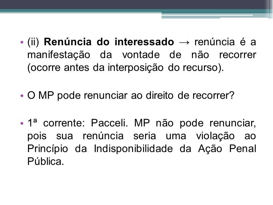 (ii) Renúncia do interessado → renúncia é a manifestação da vontade de não recorrer (ocorre antes da interposição do recurso).