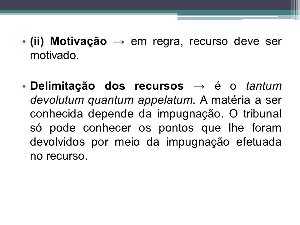 (ii) Motivação → em regra, recurso deve ser motivado.