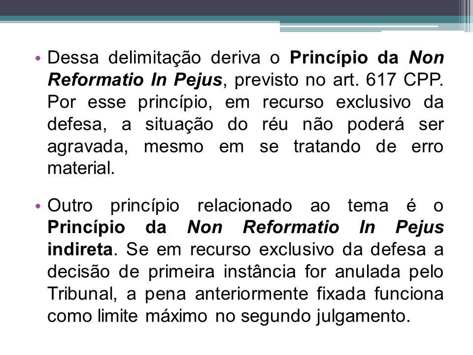 Dessa delimitação deriva o Princípio da Non Reformatio In Pejus, previsto no art. 617 CPP. Por esse princípio, em recurso exclusivo da defesa, a situação do réu não poderá ser agravada, mesmo em se tratando de erro material.