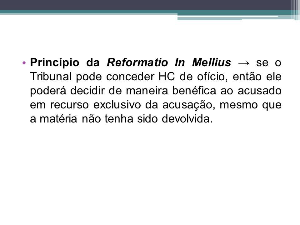 Princípio da Reformatio In Mellius → se o Tribunal pode conceder HC de ofício, então ele poderá decidir de maneira benéfica ao acusado em recurso exclusivo da acusação, mesmo que a matéria não tenha sido devolvida.