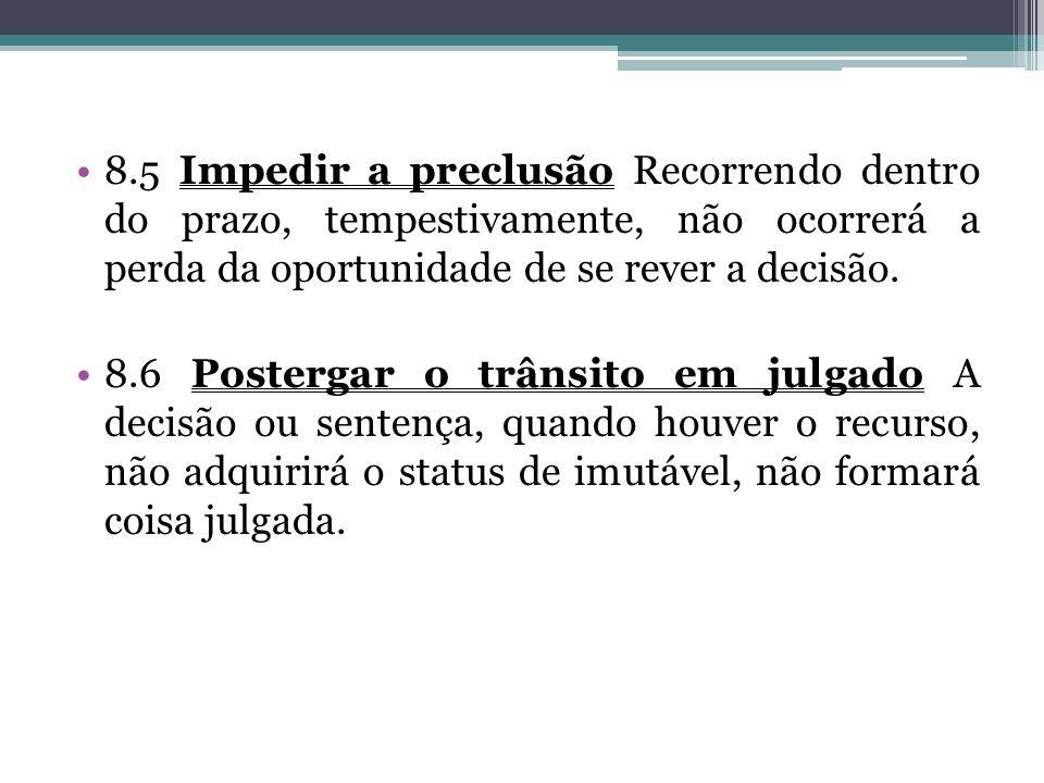 8.5 Impedir a preclusão Recorrendo dentro do prazo, tempestivamente, não ocorrerá a perda da oportunidade de se rever a decisão.