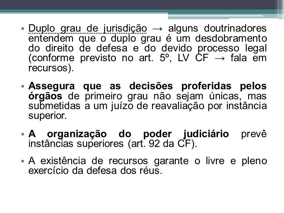 Duplo grau de jurisdição → alguns doutrinadores entendem que o duplo grau é um desdobramento do direito de defesa e do devido processo legal (conforme previsto no art. 5º, LV CF → fala em recursos).