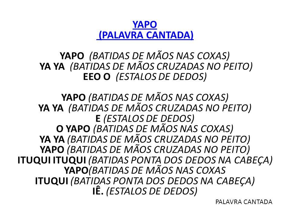 YAPO (PALAVRA CANTADA) YAPO (BATIDAS DE MÃOS NAS COXAS) YA YA (BATIDAS DE MÃOS CRUZADAS NO PEITO) EEO O (ESTALOS DE DEDOS) YAPO (BATIDAS DE MÃOS NAS COXAS) YA YA (BATIDAS DE MÃOS CRUZADAS NO PEITO) E (ESTALOS DE DEDOS) O YAPO (BATIDAS DE MÃOS NAS COXAS) YA YA (BATIDAS DE MÃOS CRUZADAS NO PEITO) YAPO (BATIDAS DE MÃOS CRUZADAS NO PEITO) ITUQUI ITUQUI (BATIDAS PONTA DOS DEDOS NA CABEÇA) YAPO(BATIDAS DE MÃOS NAS COXAS ITUQUI (BATIDAS PONTA DOS DEDOS NA CABEÇA) IÊ. (ESTALOS DE DEDOS)