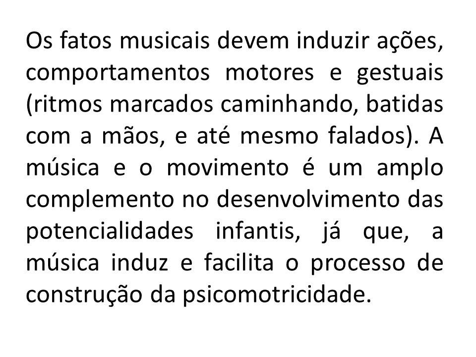 Os fatos musicais devem induzir ações, comportamentos motores e gestuais (ritmos marcados caminhando, batidas com a mãos, e até mesmo falados).