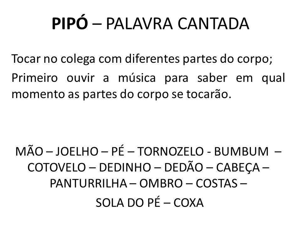 PIPÓ – PALAVRA CANTADA Tocar no colega com diferentes partes do corpo;