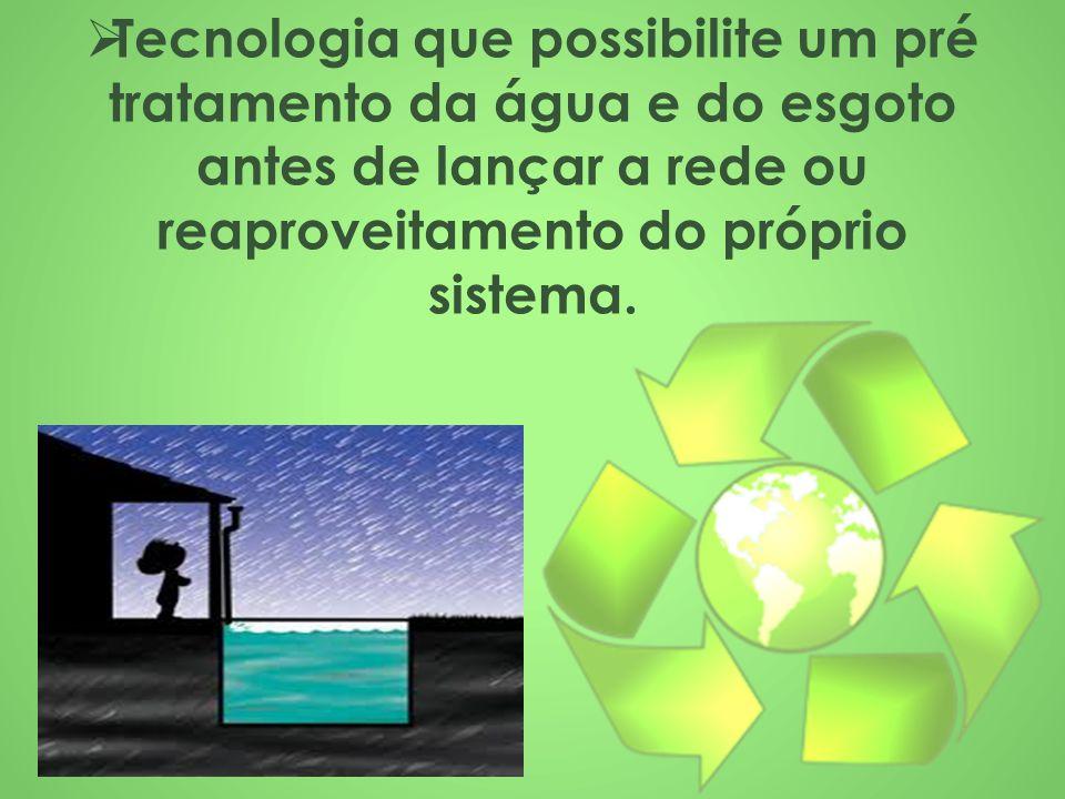 Tecnologia que possibilite um pré tratamento da água e do esgoto antes de lançar a rede ou reaproveitamento do próprio sistema.