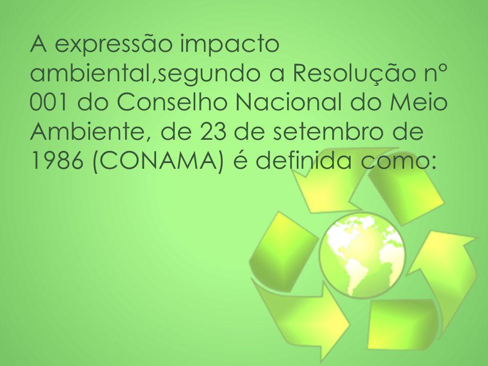 A expressão impacto ambiental,segundo a Resolução n° 001 do Conselho Nacional do Meio Ambiente, de 23 de setembro de 1986 (CONAMA) é definida como:
