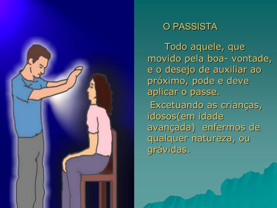 O PASSISTA Todo aquele, que movido pela boa- vontade, e o desejo de auxiliar ao próximo, pode e deve aplicar o passe.