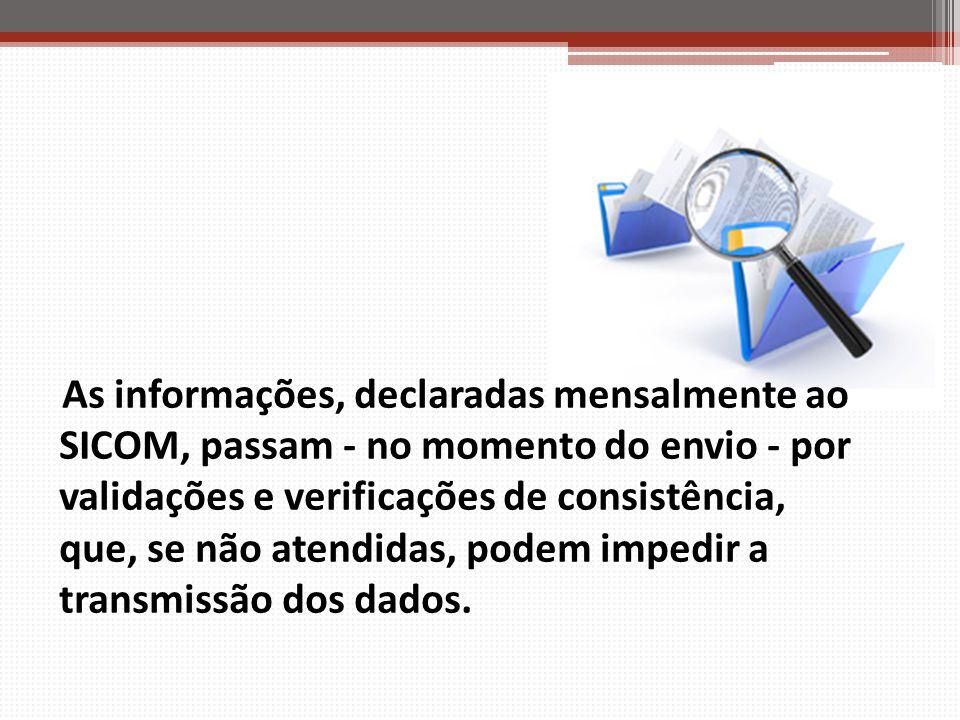 As informações, declaradas mensalmente ao SICOM, passam - no momento do envio - por validações e verificações de consistência, que, se não atendidas, podem impedir a transmissão dos dados.
