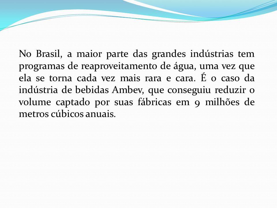 No Brasil, a maior parte das grandes indústrias tem programas de reaproveitamento de água, uma vez que ela se torna cada vez mais rara e cara.