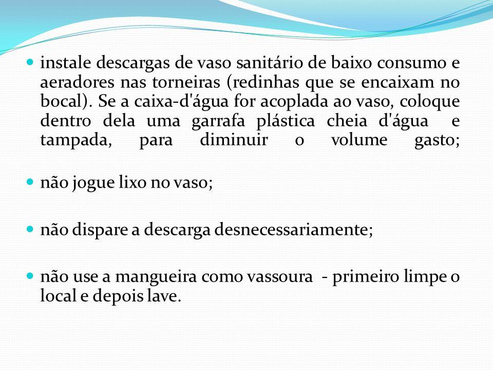 instale descargas de vaso sanitário de baixo consumo e aeradores nas torneiras (redinhas que se encaixam no bocal). Se a caixa-d água for acoplada ao vaso, coloque dentro dela uma garrafa plástica cheia d água e tampada, para diminuir o volume gasto;