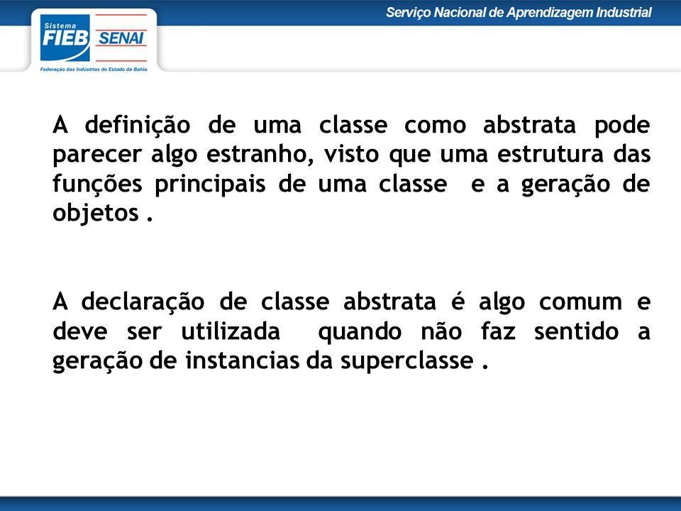 A definição de uma classe como abstrata pode parecer algo estranho, visto que uma estrutura das funções principais de uma classe e a geração de objetos .