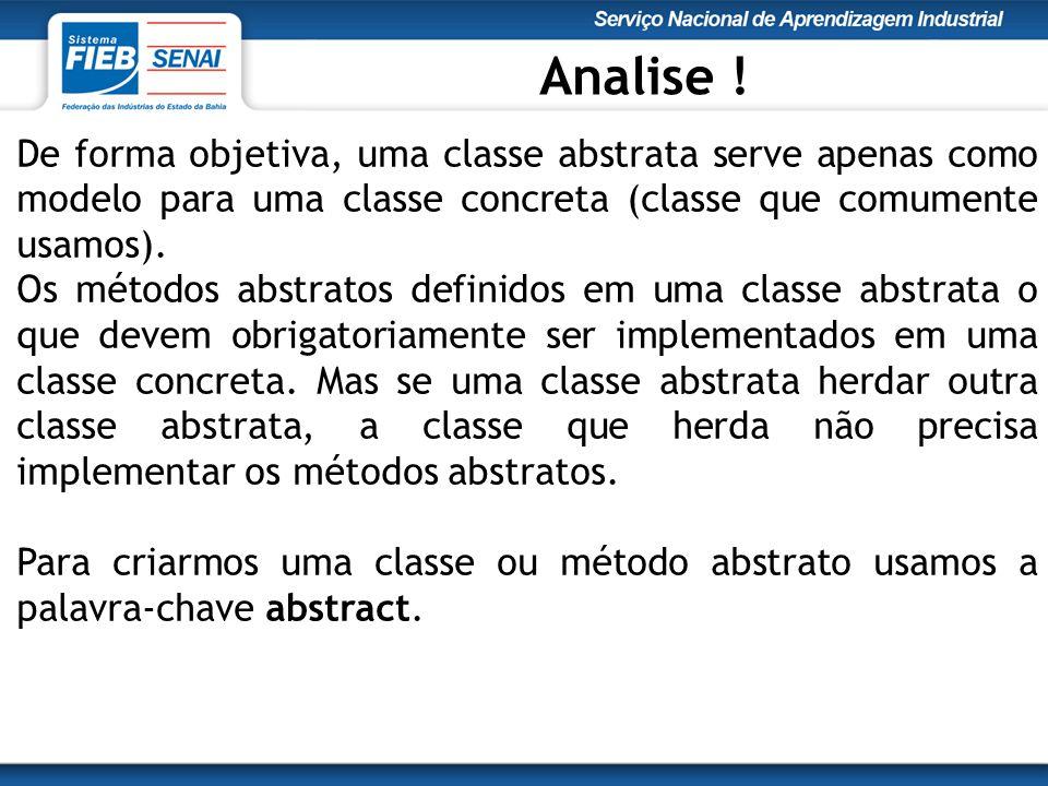 Analise ! De forma objetiva, uma classe abstrata serve apenas como modelo para uma classe concreta (classe que comumente usamos).