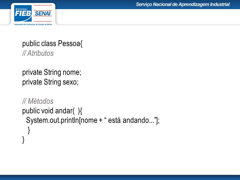 public class Pessoa{ // Atributos. private String nome; private String sexo; // Métodos. public void andar( ){