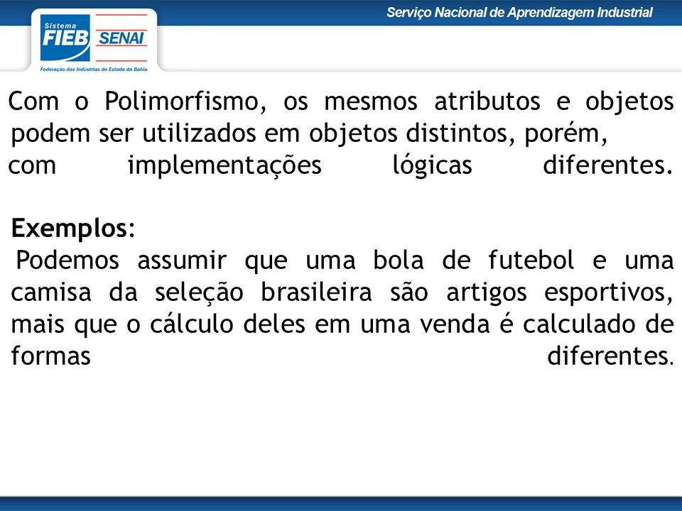 Com o Polimorfismo, os mesmos atributos e objetos podem ser utilizados em objetos distintos, porém,