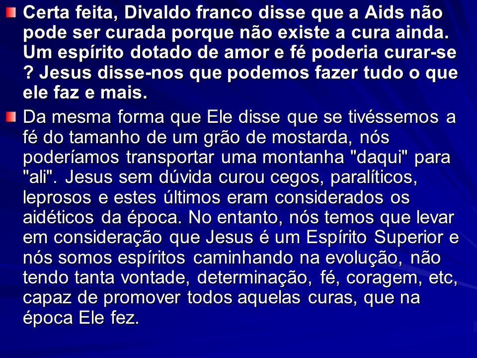 Certa feita, Divaldo franco disse que a Aids não pode ser curada porque não existe a cura ainda. Um espírito dotado de amor e fé poderia curar-se Jesus disse-nos que podemos fazer tudo o que ele faz e mais.