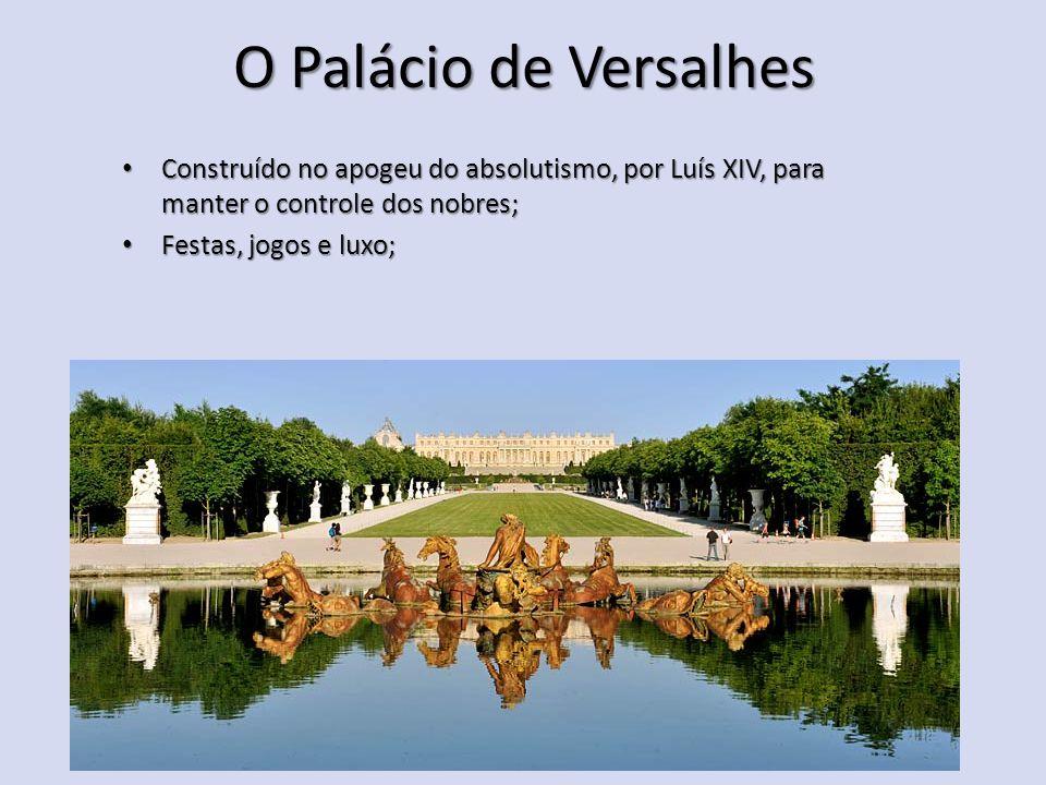 O Palácio de Versalhes Construído no apogeu do absolutismo, por Luís XIV, para manter o controle dos nobres;