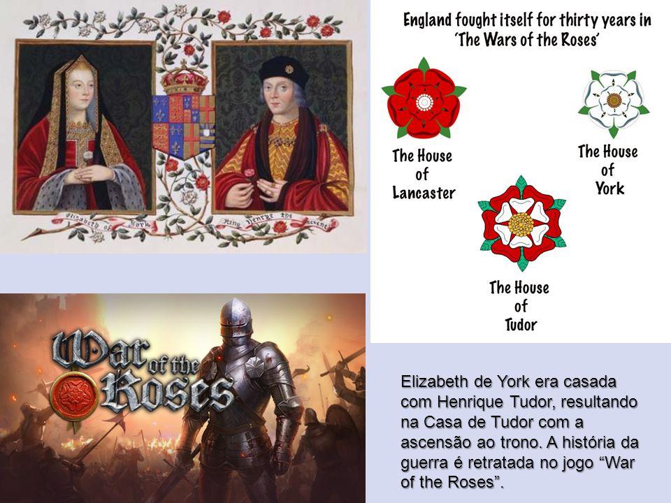 Elizabeth de York era casada com Henrique Tudor, resultando na Casa de Tudor com a ascensão ao trono.