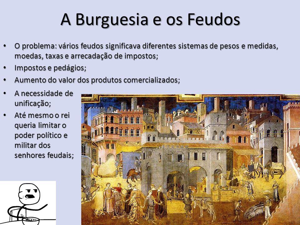 A Burguesia e os Feudos O problema: vários feudos significava diferentes sistemas de pesos e medidas, moedas, taxas e arrecadação de impostos;