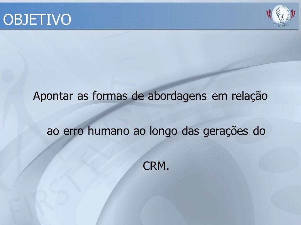 OBJETIVO Conceitos de Erro. Apontar as formas de abordagens em relação ao erro humano ao longo das gerações do CRM.