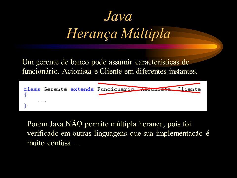 Java Herança Múltipla Um gerente de banco pode assumir características de funcionário, Acionista e Cliente em diferentes instantes.