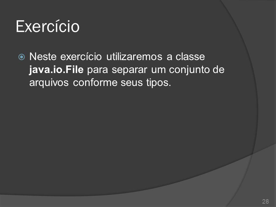 Exercício Neste exercício utilizaremos a classe java.io.File para separar um conjunto de arquivos conforme seus tipos.